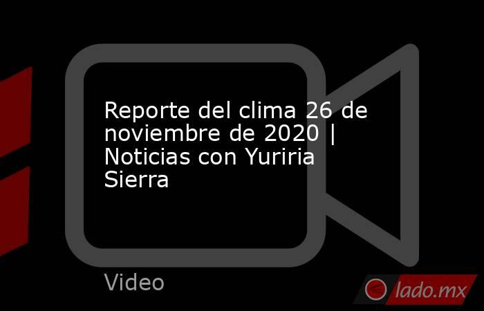Reporte del clima 26 de noviembre de 2020 | Noticias con Yuriria Sierra. Noticias en tiempo real