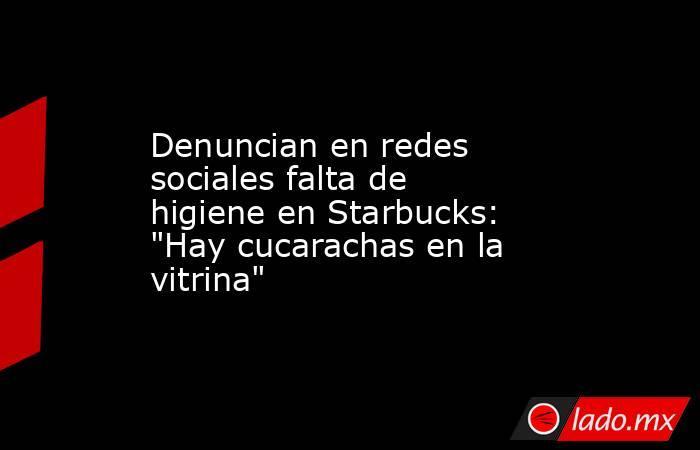 Denuncian en redes sociales falta de higiene en Starbucks: