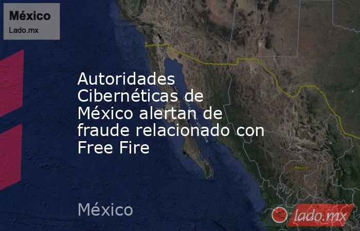 Autoridades Cibernéticas de México alertan de fraude relacionado con Free Fire. Noticias en tiempo real