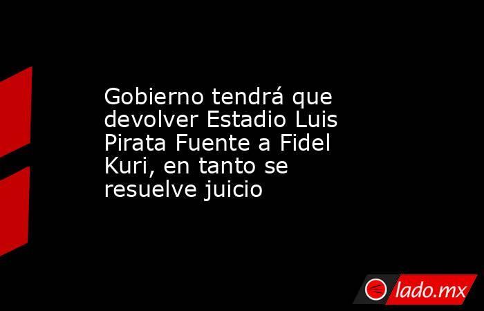Gobierno tendrá que devolver Estadio Luis Pirata Fuente a Fidel Kuri, en tanto se resuelve juicio. Noticias en tiempo real