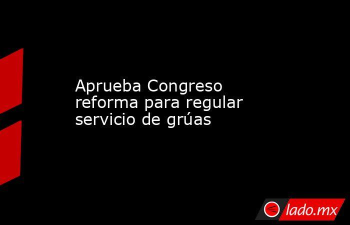 Aprueba Congreso reforma para regular servicio de grúas. Noticias en tiempo real