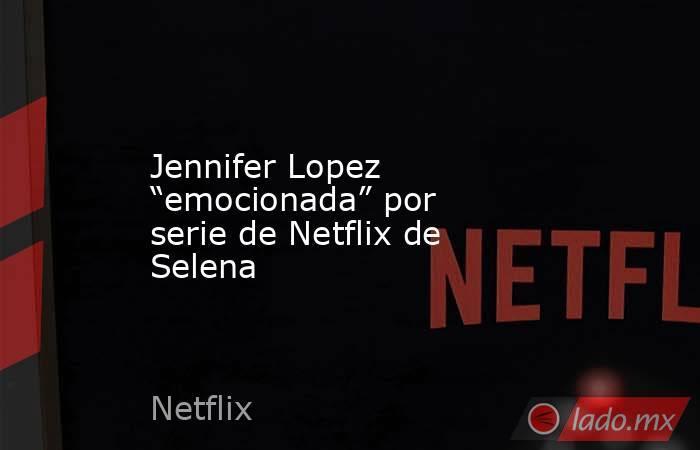 """Jennifer Lopez """"emocionada"""" por serie de Netflix de Selena. Noticias en tiempo real"""