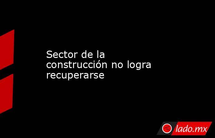 Sector de la construcción no logra recuperarse. Noticias en tiempo real