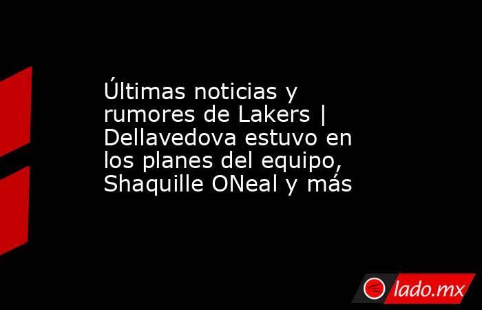 Últimas noticias y rumores de Lakers | Dellavedova estuvo en los planes del equipo, Shaquille ONeal y más. Noticias en tiempo real