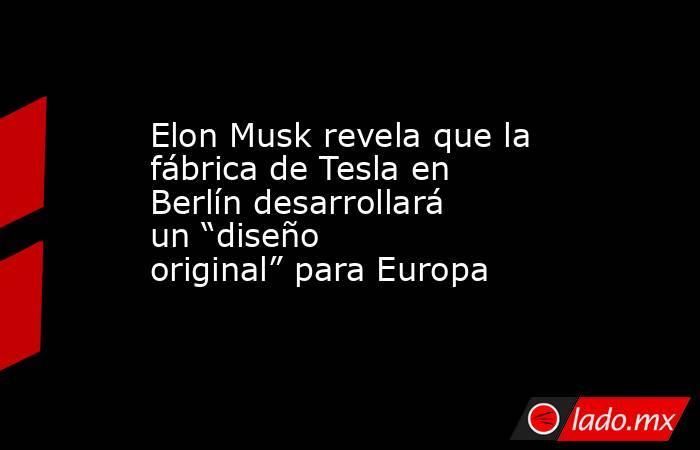 """Elon Musk revela que la fábrica de Tesla en Berlín desarrollará un """"diseño original"""" para Europa. Noticias en tiempo real"""