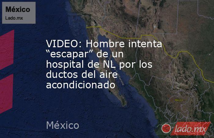 """VIDEO: Hombre intenta """"escapar"""" de un hospital de NL por los ductos del aire acondicionado. Noticias en tiempo real"""