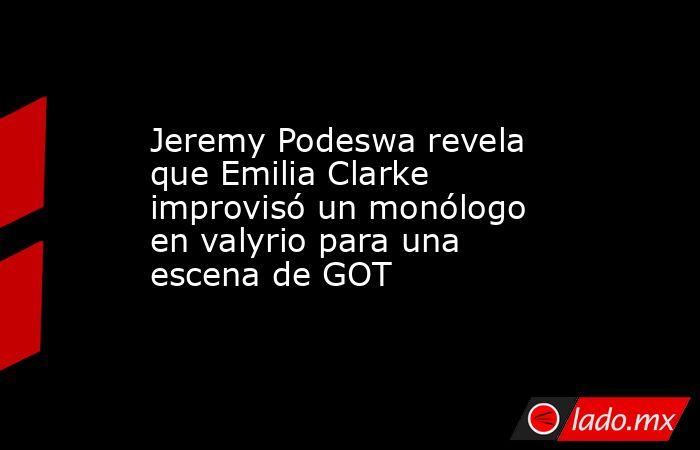 Jeremy Podeswa revela que Emilia Clarke improvisó un monólogo en valyrio para una escena de GOT. Noticias en tiempo real