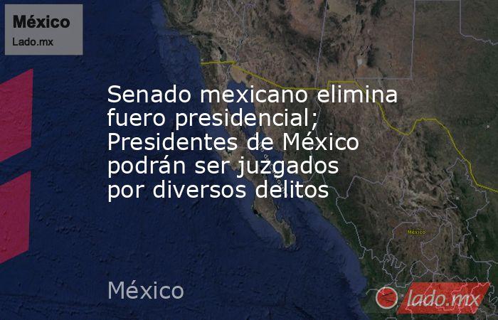 Senado mexicano elimina fuero presidencial; Presidentes de México podrán ser juzgados por diversos delitos. Noticias en tiempo real