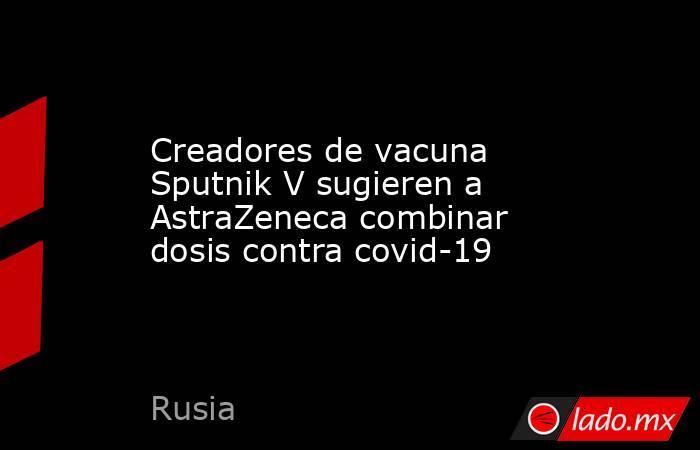 Creadores de vacuna Sputnik V sugieren a AstraZeneca combinar dosis contra covid-19. Noticias en tiempo real