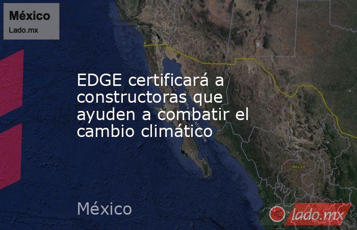 EDGE certificará a constructoras que ayuden a combatir el cambio climático. Noticias en tiempo real