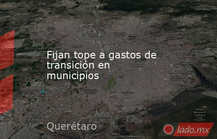 Fijan tope a gastos de transición en municipios. Noticias en tiempo real