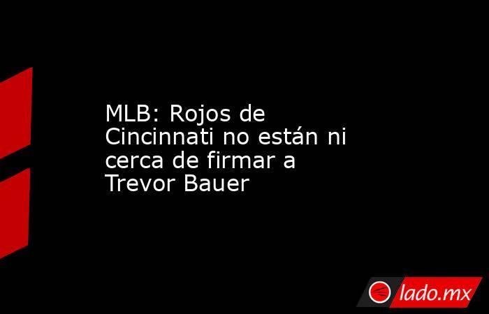 MLB: Rojos de Cincinnati no están ni cerca de firmar a Trevor Bauer. Noticias en tiempo real