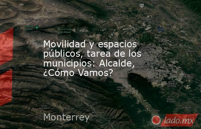 Movilidad y espacios públicos, tarea de los municipios: Alcalde, ¿Cómo Vamos?. Noticias en tiempo real