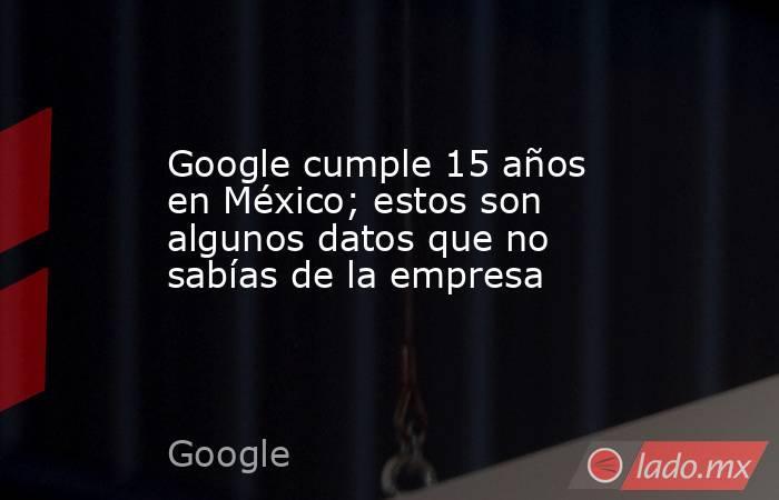 Google cumple 15 años en México; estos son algunos datos que no sabías de la empresa. Noticias en tiempo real