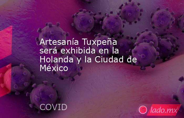 Artesanía Tuxpeña será exhibida en la Holanda y la Ciudad de México. Noticias en tiempo real