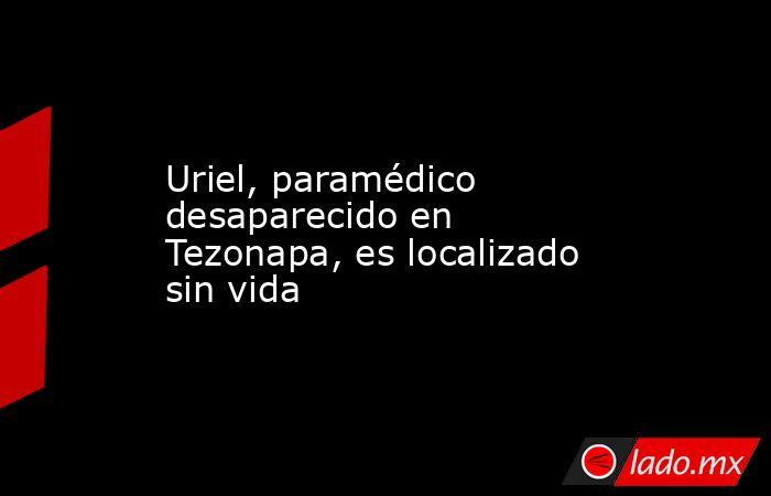 Uriel, paramédico desaparecido en Tezonapa, es localizado sin vida. Noticias en tiempo real