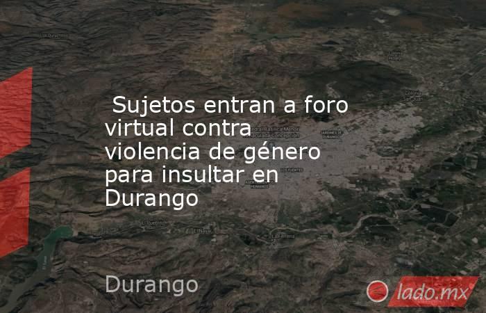 Sujetos entran a foro virtual contra violencia de género para insultar en Durango. Noticias en tiempo real