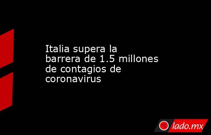 Italia supera la barrera de 1.5 millones de contagios de coronavirus. Noticias en tiempo real