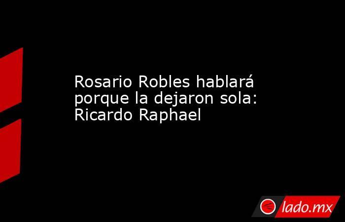 Rosario Robles hablará porque la dejaron sola: Ricardo Raphael. Noticias en tiempo real