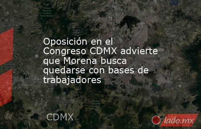 Oposición en el Congreso CDMX advierte que Morena busca quedarse con bases de trabajadores. Noticias en tiempo real