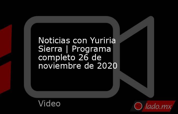 Noticias con Yuriria Sierra | Programa completo 26 de noviembre de 2020. Noticias en tiempo real