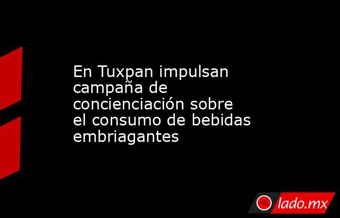 En Tuxpan impulsan campaña de concienciación sobre el consumo de bebidas embriagantes. Noticias en tiempo real