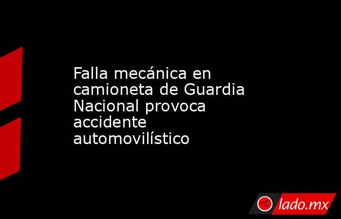 Falla mecánica en camioneta de Guardia Nacional provoca accidente automovilístico. Noticias en tiempo real