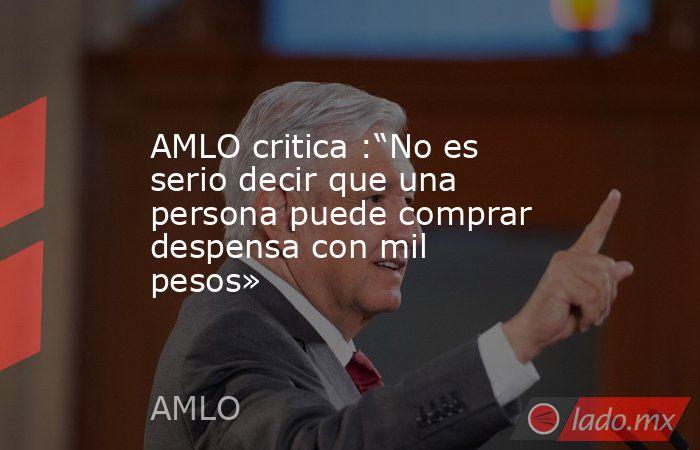 """AMLO critica :""""No es serio decir que una persona puede comprar despensa con mil pesos». Noticias en tiempo real"""