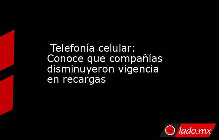 Telefonía celular: Conoce que compañías disminuyeron vigencia en recargas . Noticias en tiempo real