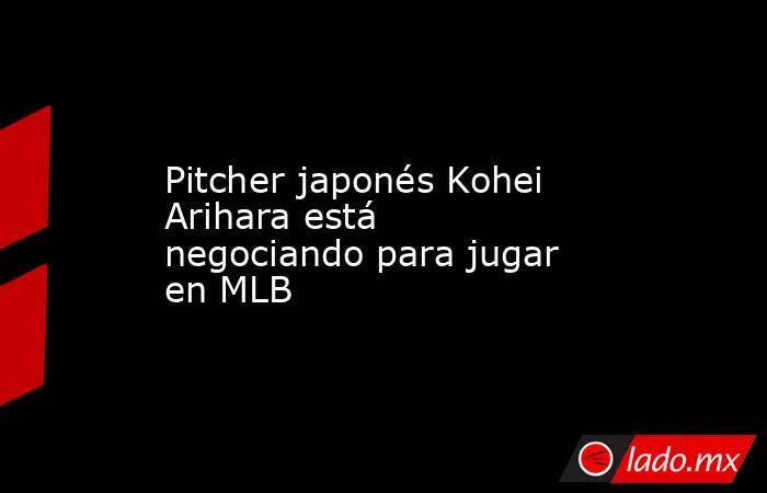 Pitcher japonés Kohei Arihara está negociando para jugar en MLB. Noticias en tiempo real