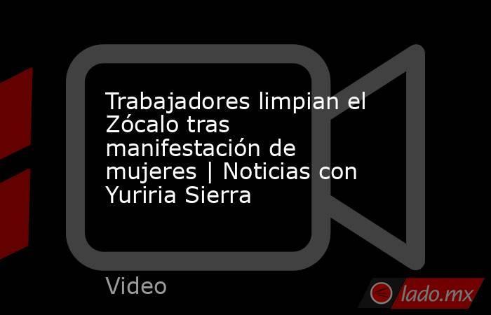 Trabajadores limpian el Zócalo tras manifestación de mujeres   Noticias con Yuriria Sierra. Noticias en tiempo real