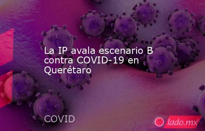 La IP avala escenario B contra COVID-19 en Querétaro. Noticias en tiempo real