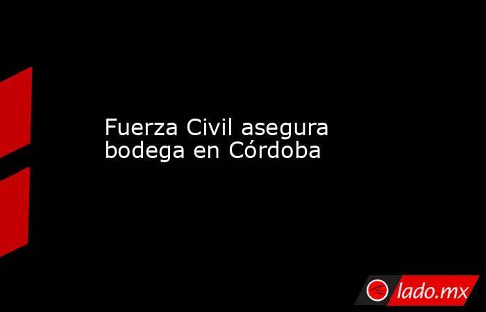 Fuerza Civil asegura bodega en Córdoba. Noticias en tiempo real