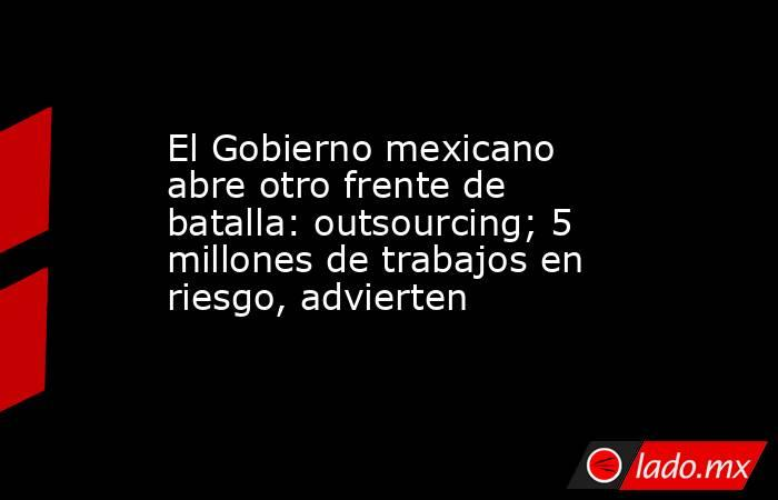 El Gobierno mexicano abre otro frente de batalla: outsourcing; 5 millones de trabajos en riesgo, advierten. Noticias en tiempo real