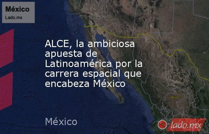 ALCE, la ambiciosa apuesta de Latinoamérica por la carrera espacial que encabeza México. Noticias en tiempo real