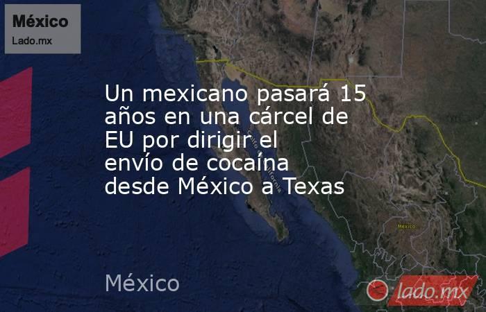 Un mexicano pasará 15 años en una cárcel de EU por dirigir el envío de cocaína desde México a Texas. Noticias en tiempo real