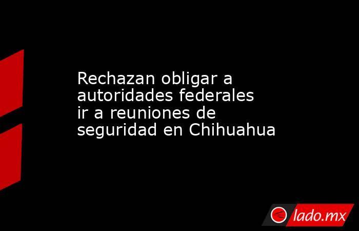 Rechazan obligar a autoridades federales ir a reuniones de seguridad en Chihuahua. Noticias en tiempo real