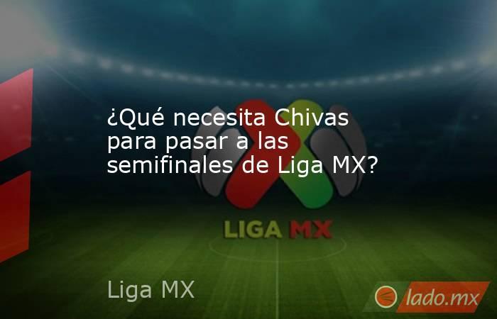 ¿Qué necesita Chivas para pasar a las semifinales de Liga MX?. Noticias en tiempo real