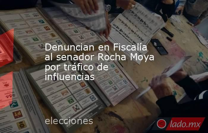 Denuncian en Fiscalía al senador Rocha Moya por tráfico de influencias. Noticias en tiempo real