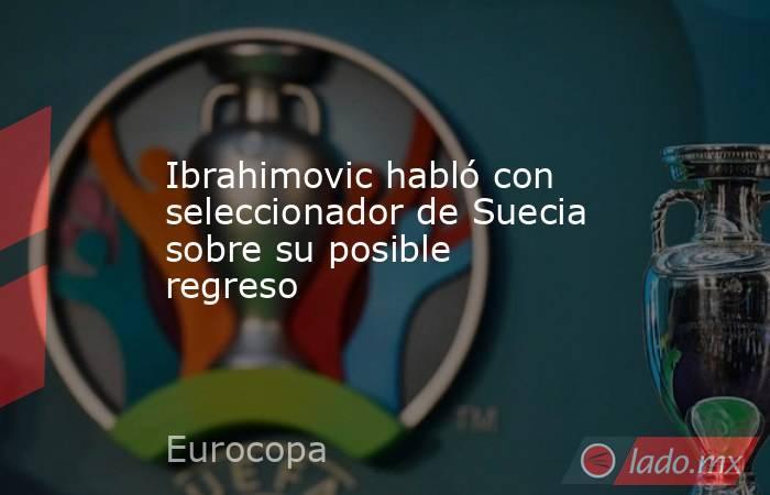 Ibrahimovic habló con seleccionador de Suecia sobre su posible regreso. Noticias en tiempo real