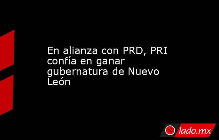 En alianza con PRD, PRI confía en ganar gubernatura de Nuevo León. Noticias en tiempo real