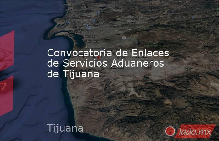 Convocatoria de Enlaces de Servicios Aduaneros de Tijuana. Noticias en tiempo real