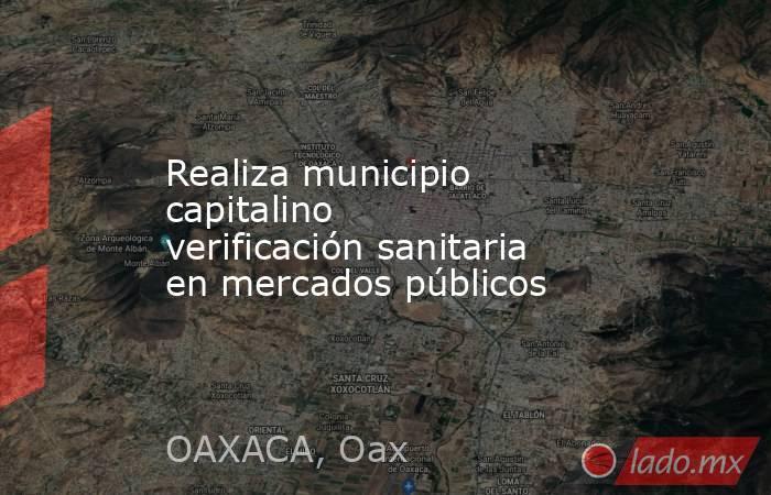 Realiza municipio capitalino verificación sanitaria en mercados públicos. Noticias en tiempo real