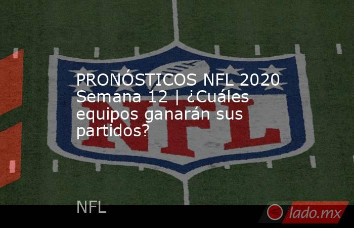 PRONÓSTICOS NFL 2020 Semana 12 | ¿Cuáles equipos ganarán sus partidos?. Noticias en tiempo real
