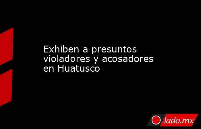 Exhiben a presuntos violadores y acosadores en Huatusco. Noticias en tiempo real