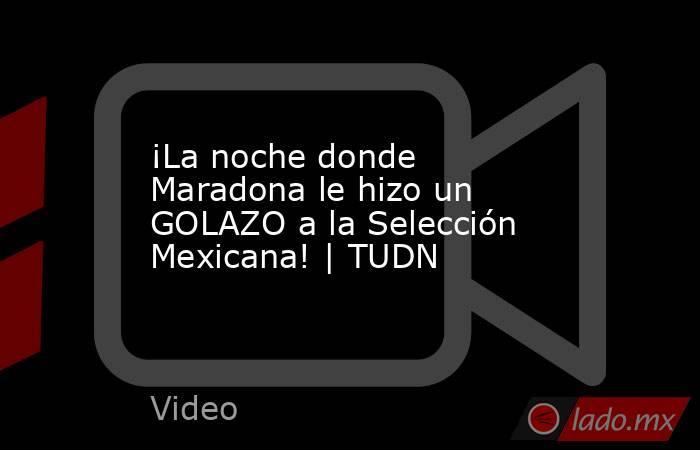 ¡La noche donde Maradona le hizo un GOLAZO a la Selección Mexicana! | TUDN. Noticias en tiempo real