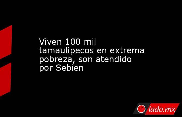 Viven 100 mil tamaulipecos en extrema pobreza, son atendido por Sebien. Noticias en tiempo real