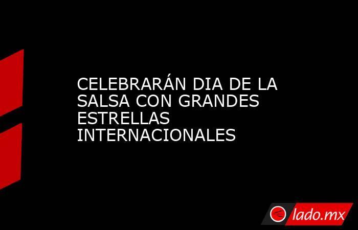 CELEBRARÁN DIA DE LA SALSA CON GRANDES ESTRELLAS INTERNACIONALES. Noticias en tiempo real