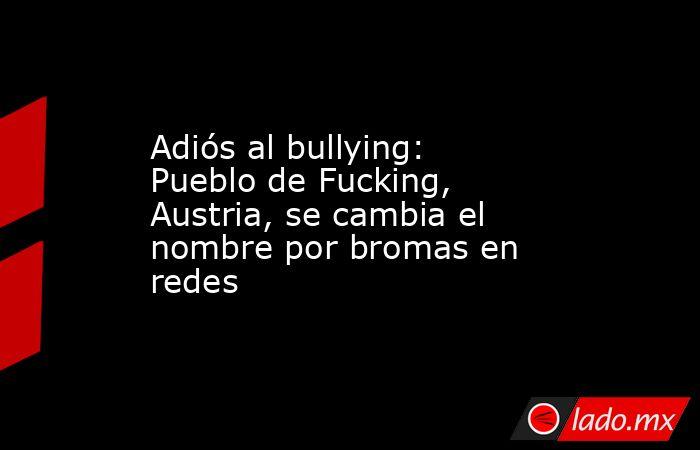 Adiós al bullying: Pueblo de Fucking, Austria, se cambia el nombre por bromas en redes. Noticias en tiempo real