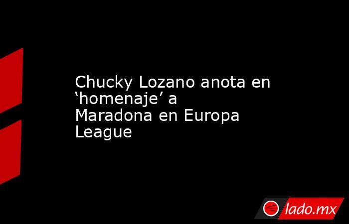 Chucky Lozano anota en 'homenaje' a Maradona en Europa League. Noticias en tiempo real